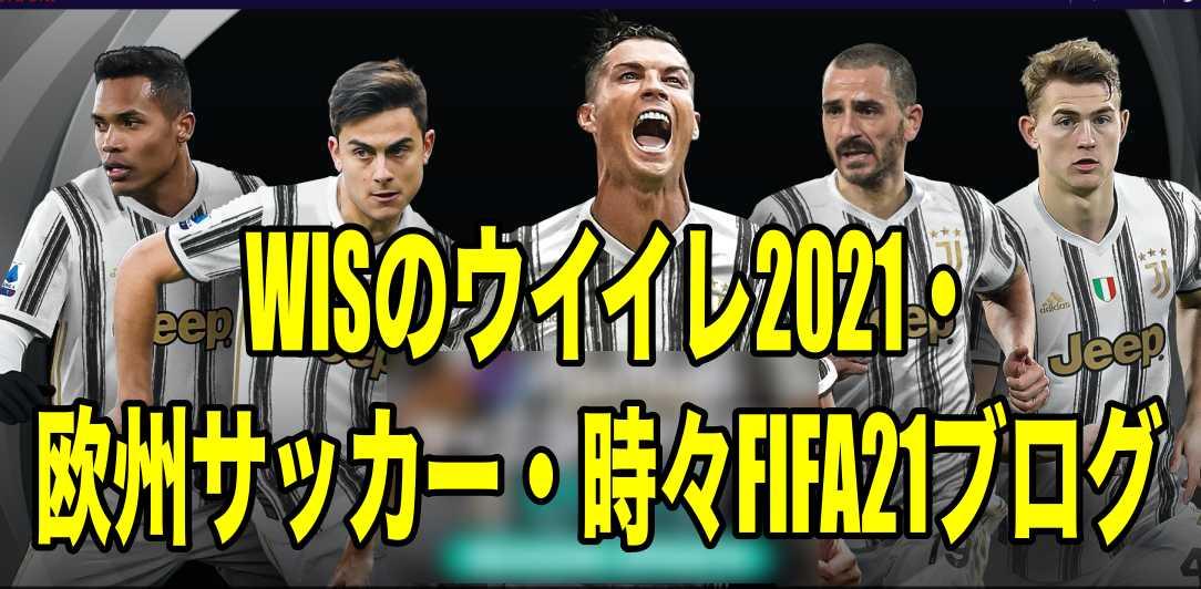 WISのウイイレ2021・欧州サッカー・時々FIFA21ブログ